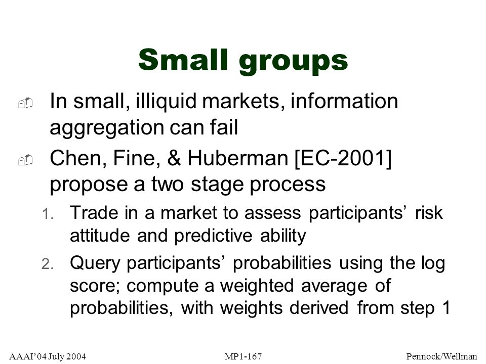 Small groups In small, illiquid markets, information aggregation can fail. Chen, Fine, & Huberman [EC-2001] propose a two stage process.
